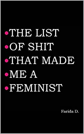THE LIST OF SHIT THAT MADE ME A FEMINIST eBook: Farida D : Amazon co
