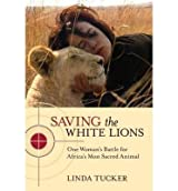 [( Saving the White Lions: One Woman's Battle for Africa's Most Sacred Animal By Tucker, Linda ( Author ) Paperback May - 2013)] Paperback