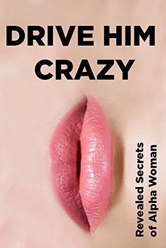 free kindle book Drive HIM Crazy:  Revealed Secrets of Alpha Woman