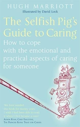 the-selfish-pigs-guide-to-caring-how-to-cope-with-the-emotional-and-practical-aspects-of-caring-for-