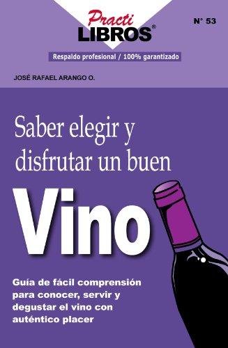 Saber Elegir y Disfrutar un Buen Vino: Guia de Facil Comprensión, Para Conocer, Servir y Degustar el Vino Con Autentico Placer (Practilibros nº 53)