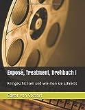 Exposé, Treatment, Drehbuch I: Filmgeschichten und wie man sie schreibt (Exposé und Treatment, Band 1)