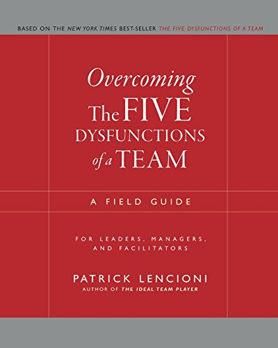 Overcoming the Five Dysfunctions of a Team – A Field Guide for Leaders, Managers and Facilitators