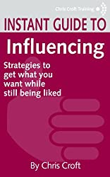 Influencing: Strategies to get what you want while still being liked (Instant Guides)