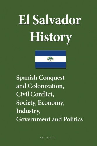 El Salvador History: Spanish Conquest and Colonization, Civil Conflict, Society, Economy, industry,...