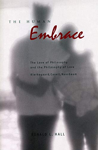 The Human Embrace: The Love of Philosophy and the Philosophy of Love Kierkegaard, Cavell, Nussbaum por Ronald L. Hall