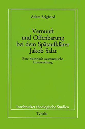 Vernunft und Offenbarung bei dem Spätaufklärer Jakob Salat: Eine historisch-systematische Untersuchung (Innsbrucker theologische Studien) Adams Salat
