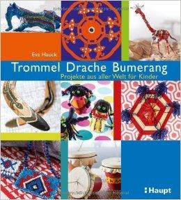 Trommel, Drache, Bumerang: Projekte aus aller Welt für Kinder ( 13. März 2013 )