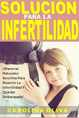 Solución Para La Infertilidad: ¡Maneras Naturales Sencillas Para Revertir La Infertilidad Y Quedar Embarazada! por Carolina Oliva