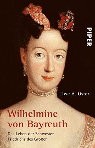 Wilhelmine von Bayreuth: Das Leben der Schwester Friedrichs des Großen