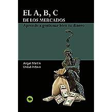 El A, B, C De Los Mercados.: Aprende A Gestionar Bien Tu Dinero.