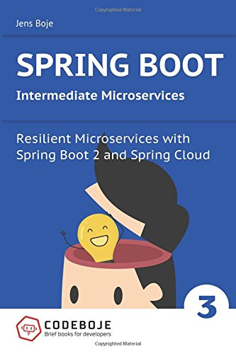 Spring Boot Intermediate Microservices: Resilient Microservices with Spring Boot 2 and Spring Cloud: Volume 3 (Brief books for developers)