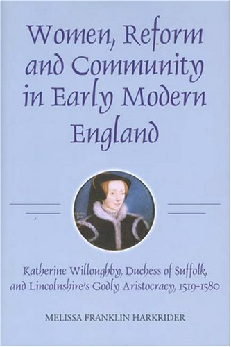 Women, Reform and Community in Early Modern England: Katherine Willoughby, duchess of Suffolk, and Lincolnshire's Godly Aristocracy, 1519-1580 (19) (Studies in Modern British Religious History)