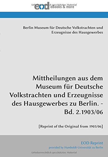 Mittheilungen aus dem Museum für Deutsche Volkstrachten und Erzeugnisse des Hausgewerbes zu Berlin. - Bd. 2.1903/06: [Reprint of the Original from 1903/06]