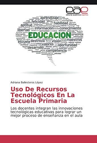Uso De Recursos Tecnológicos En La Escuela Primaria: Los docentes integran las innovaciones tecnológicas educativas para lograr un mejor proceso de enseñanza en el aula