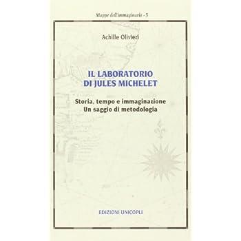 Il Laboratorio Di Jules Michelet. Storia, Tempo E Immaginazione. Un Saggio Di Metodologia