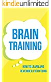 Brain Training: How To Learn and Remember Everything (Neuro Linguistic Programming, Remember Everything, Increase memory, How To Remember Book 1)