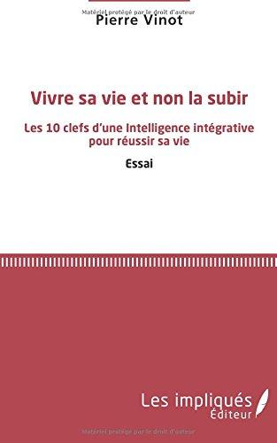 Vivre sa vie et non la subir: Les 10 clefs d'une Intelligence intégrative pour réussir sa vie Essai par Pierre Vinot