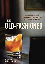 The Old-Fashioned: The Story of the World's First Classic Cocktail, with Recipes and Lore by Robert Simonson (2014-05-13)