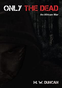 Only The Dead: An African War by [Duncan, M W]