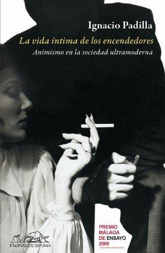 La vida intima de los encendedores/ The Private Life of Lighters: El Animismo En La Sociedad Ultramoderna by Ignacio Padilla (2009-03-30)
