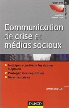 Communication de crise et médias sociaux: Anticiper et prévenir les risques d'opinion - Protéger sa e-reputation - Gérer les crises de Emmanuel Bloch ( 8 février 2012 )