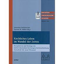 Kirchliches Leben im Wandel der Zeiten: Perspektiven und Beiträge der (mittel-)deutschen Kirchengeschichtsschreibung Festschrift für Josef Pilvousek (Erfurter Theologische Studien 104)