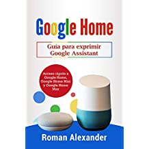 Google Home: Guía para exprimir Google Assistant: Acceso rápido a Google Home, Google Home Mini y Google Home Max (Sistema Smart Home nº 2)