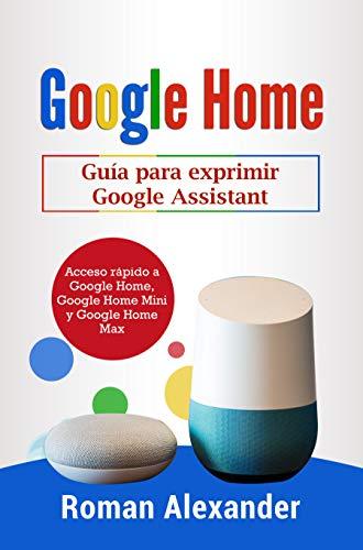 Google Home: Guía para exprimir Google Assistant: Acceso rápido a Google Home, Google Home Mini y Google Home Max (Sistema Smart Home nº 2) por Roman Alexander