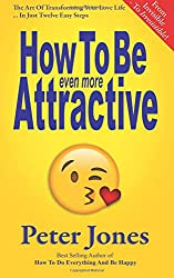How To Be Even More Attractive: From Invisible To Irresistible: The Art Of Transforming Your Love Life In Just Twelve Easy Steps: Volume 4 (How To Do Everything And Be Happy)