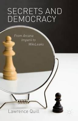 By Quill, Lawrence ( Author ) [ Secrets and Democracy: From Arcana Imperii to WikiLeaks By Mar-2014 Hardcover