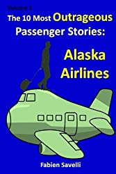 The 10 Most Outrageous Passenger Stories: Alaska Airlines (Volume 1) by Fabien Savelli (2015-03-29)