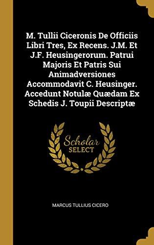 M. Tullii Ciceronis de Officiis Libri Tres, Ex Recens. J.M. Et J.F. Heusingerorum. Patrui Majoris Et Patris Sui Animadversiones Accommodavit C. ... Notulæ Quædam Ex Schedis J. Toupii Descriptæ