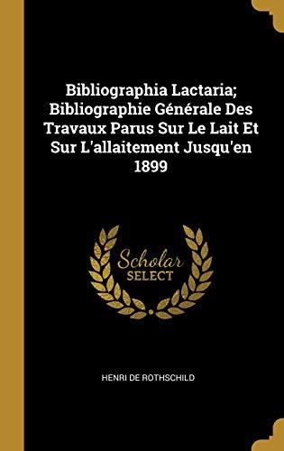 Bibliographia Lactaria; Bibliographie Générale Des Travaux Parus Sur Le Lait Et Sur l'Allaitement Jusqu'en 1899