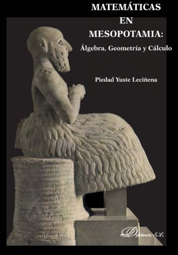 Matemáticas en Mesopotamia: Álgebra, geometría y cálculo por Piedad Yuste Leciñena