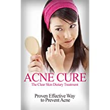 Acne Cure: The Clear Skin Dietary Treatment - Proven Effective way to Prevent Acne [ acne causing foods, acne treatment that work] (acne cure, acne treatment, ... acne home remedies) (English Edition)