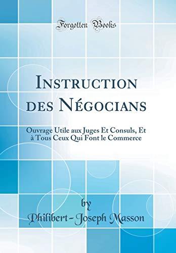 Instruction Des Négocians: Ouvrage Utile Aux Juges Et Consuls, Et À Tous Ceux Qui Font Le Commerce (Classic Reprint)