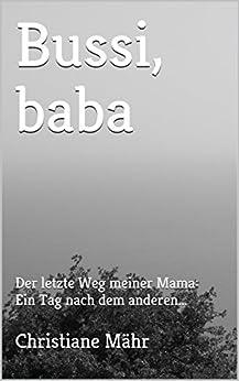 Bussi, baba: Der letzte Weg meiner Mama: Ein Tag nach dem anderen... (German Edition) by [Mähr, Christiane]