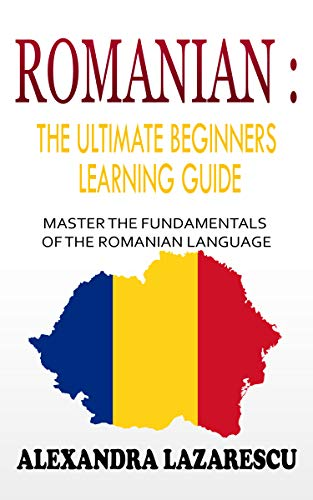 Romanian : The Ultimate Beginners Learning Guide: Master The Fundamentals Of The Romanian Language (Learn Romanian, Romanian Language, Romanian for Beginners) (English Edition)