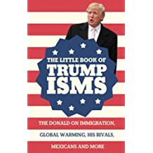 The Little Book of Trumpisms: Donald Trump on Immigration, Global Warming, His Rivals, Mexicans and More