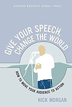 Give Your Speech, Change the World: How To Move Your Audience to Action par [Morgan, Nick]