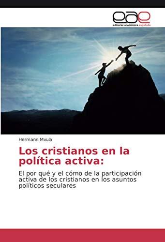 Los cristianos en la política activa:: El por qué y el cómo de la participación activa de los cristianos en los asuntos políticos seculares