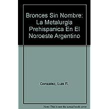 Bronces Sin Nombre: La Metalurgia Prehispanica En El Noroeste Argentino