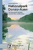 Nationalpark Donau-Auen: Ein Führer durch die Natur zwischen Wien und Bratislava (Kultur für Genießer)