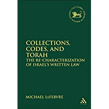 Collections, Codes, and Torah: The Re-Characterization of Israel's Written Law (The Library of Hebrew Bible/Old Testament Studies)