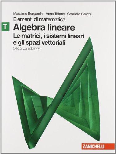 Elementi di matematica. Modulo T verde: Algebra lineare matrici, sistemi lineari, spazi vettoriali. Con espansione online. Per le Scuole superiori