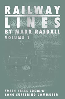 Railway Lines - train tales from a long-suffering commuter: Volume One by [Rasdall, Mark]