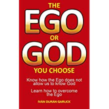 The  EGO  or  GOD  you   choose: Know  how  the Ego  does  not  allow  us  to  know  God         Learn  how  to  overcome  the  Ego (English Edition)