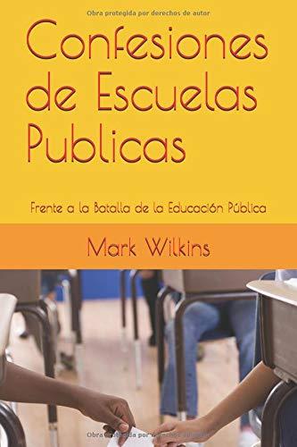 Confesiones de Escuelas Publicas: Frente a la Batalla de la Educación Pública por Mark Wilkins