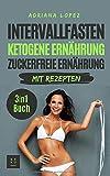 Intervallfasten Ketogene Ernährung Zuckerfreie Ernährung: Low Carb Kochbuch | Abnehmen | Gesunde Ernährung | 3 in 1 Buch mit Rezepten - Adriana Lopez